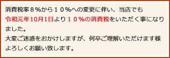 消費税率8%から10%への変更に伴い、当店でも令和元年10月1日より10%の消費税をいただく事ことになりました。大変ご迷惑をおかけしますが、何卒ご理解いただけます様よろしくお願い致します。